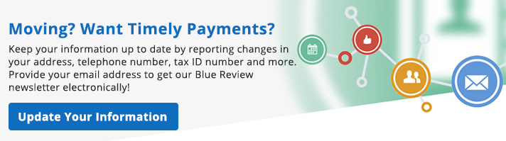 Moving? Keep your information up to date by reporting changes in your address, telephone number, tax ID number, and more. Provide your email address to get our Blue Review newsletter electronically!
